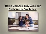 'Harsh Disputes' Easy Wins' For Forth Worth Family Law