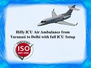 Hifly ICU Air Ambulance from Varanasi to Delhi with full ICU Setup