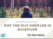 Why the Way Forward is Backward by Allen Nelson