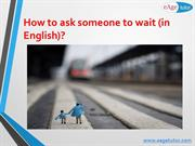 How to ask someone to wait (in English)?