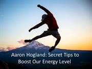 Aaron Hogland: Secret Tips to Boost Our Energy Level