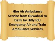 Hire Air Ambulance Service from Guwahati to Delhi by Hifly ICU Emergen