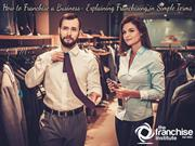 How to Franchise a Business- Explaining Franchising In Simple Terms
