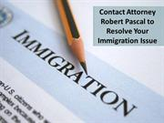 Contact Attorney Robert Pascal to Resolve Your Immigration Issue