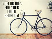 5 Decor Idea For Your Child Bedroom | Newtoninex