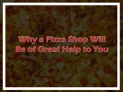 Why a Pizza Shop Will Be of Great Help to You