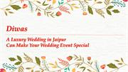 Diwas - A Luxury Wedding in Jaipur Can Make Your Wedding Event Special