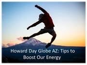 Howard Day Globe AZ - Tips to Boost Our Energy