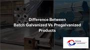 Difference Between Batch Galvanized Vs Pregalvanized Products-Tanya Ga