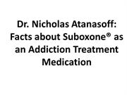 Dr Nicholas Atanasoff Facts about Suboxone as an Addiction Treatment M