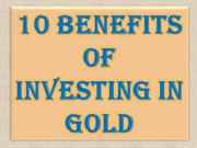 10 Benefits of Investing In Gold
