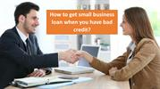 How to get small business loan when you have bad credit