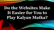 Do the Websites Make It Easier for You to Play Kalyan Matka