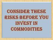 Consider These Risks Before You Invest In Commodities