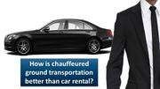 How is chauffeured ground transportation better than car rental