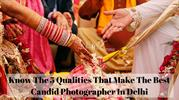 Know The 5 Qualities That Make The Best Candid Photographer In Delhi