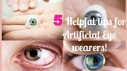 Artificial Eye Wearers : 5 Most Useful tips
