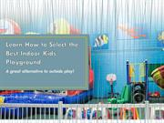 Learn How to Select the Best Indoor Kids Playground
