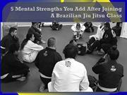 5 Mental Strengths You Add After Joining A Brazilian Jiu Jitsu Class