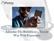 Advertise The Business in a Trendy Way With Popsockets