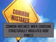 Common Mistakes When Choosing Structurally Insulated Roof Panels
