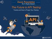 Encore Webinar The Future Is API Testing - Trends And How To Propel Yo