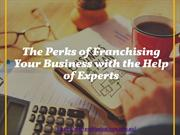 The Perks of Franchising Your Business with the Help of Experts