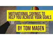 Motivational Sayings to Help You Achieve Your Goals By Tom Magen