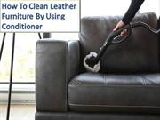 How To Clean Leather Furniture By Using Conditioner