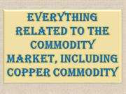 Everything Related to The Commodity Market, Including Copper Commodity
