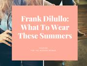 Frank Dilullo: What To Wear These Summers