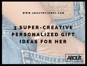 3 Super-Creative Personalized Gift Ideas For Her