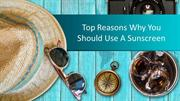 Top Reasons Why You Should Use A Sunscreen