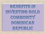 Benefits in investing Gold Commodity Dominican Republic