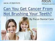 Can You Get Cancer From Not Brushing Your Teeth? by Focus Dental Care