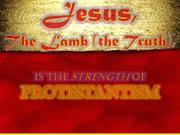 The Lamb (The Truth) is the STRENGTH of Protestantism