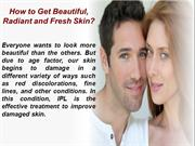 How to Get Beautiful, Radiant and Fresh Skin with IPL Photofacial