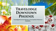 Travelodge Downtown Phoenix- A True Symbol of Generous Hospitality