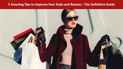 5 Amazing Tips to Improve Your Style and Beauty – The Definitive Guide
