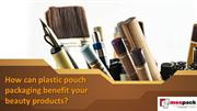 How can plastic pouch packaging benefit your beauty products?