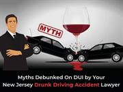 Myths Debunked On DUI by Your New Jersey Drunk Driving Accident Lawyer