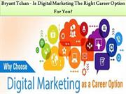 Bryant Tchan - Is Digital Marketing The Right Career Option For You