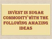 Invest in Sugar Commodity with The Following Amazing Ideas