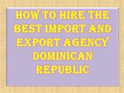 How to Hire the best Import and Export Agency Dominican Republic