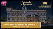 Explore world class amenities and services at La casa Lucido family cl