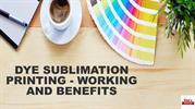 DYE SUBLIMATION PRINTING - WORKING AND BENEFITS
