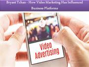 Bryant Tchan - How Video Marketing Has Influenced Business Platforms