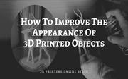 How To Improve The Appearance Of 3D Printed Objects