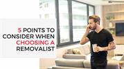 5 POINTS TO CONSIDER WHEN CHOOSING A REMOVALIST