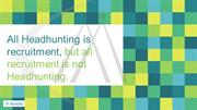 All Headhunting is recruitment,but all recruitment is not Headhunting.